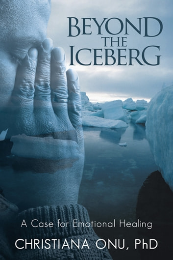 Beyond the Iceberg - A Case for Emotional Healing ebook by Christiana Onu, PhD