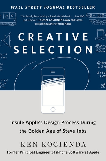 Creative Selection - Inside Apple's Design Process During the Golden Age of Steve Jobs eBook by Ken Kocienda