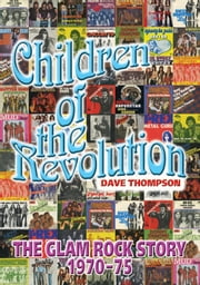 Children Of The Revolution - The Glam Rock Story 1970-1975 ebook by Dave Thompson
