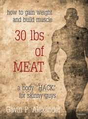 How to Gain Weight and Build Muscle for Skinny Guys: 30 lbs of Meat ebook by Gavin P. Alexander
