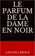 Le Parfum de la dame en noir ebook by Gaston Leroux