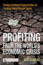 Profiting from the World's Economic Crisis - Finding Investment Opportunities by Tracking Global Market Trends ebook by Bud Conrad