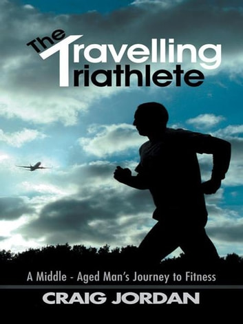 The Travelling Triathlete - A Middle - Aged Man'S Journey to Fitness ebook by Craig Jordan