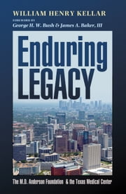 Enduring Legacy - The M. D. Anderson Foundation and the Texas Medical Center ebook by William Henry Kellar,George H. W. Bush,James A. Baker III