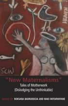 New Maternalisms: Tales of Motherwork (dislodging the Unthinkable) ebook by Roksana Badruddoja