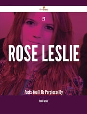 27 Rose Leslie Facts You'll Be Perplexed By ebook by Connie Jordan