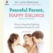 Peaceful Parent, Happy Siblings - How to Stop the Fighting and Raise Friends for Life audiobook by Dr. Laura Markham