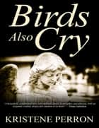 Birds Also Cry ebook by Kristene Perron