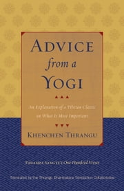 Advice from a Yogi - An Explanation of a Tibetan Classic on What Is Most Important ebook by Khenchen Thrangu,Padampa Sangye,Thrangu Dharmakara Translation Collaborative