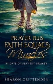Prayer Plus Faith Equals Miracles - 31 Days of Fervent Prayer ebook by Sharon Crittenden