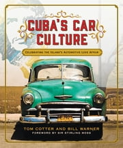 Cuba's Car Culture - Celebrating the Island's Automotive Love Affair ebook by Tom Cotter, Bill Warner, Sir Stirling Moss