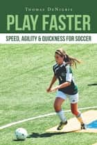 Play Faster: Speed, Agility & Quickness for Soccer ebook by Thomas DeNigris