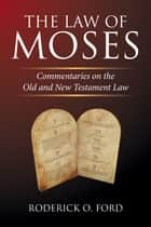 The Law of Moses - Commentaries on the Old and New Testament Law ebook by Roderick O. Ford
