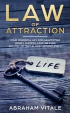 Law Of Attraction: Your Powerful Key for Manifesting Money, Success, Love or Even Win The Lottery Almost Effortlessly! ebook by Abraham Vitale