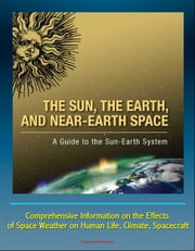 The Sun, the Earth, and Near-Earth Space: A Guide to the Sun-Earth System - Comprehensive Information on the Effects of Space Weather on Human Life, Climate, Spacecraft ebook by Progressive Management