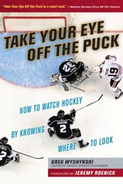 Take Your Eye Off the Puck: How to Watch Hockey By Knowing Where to Look ebook by Wyshynski, Greg