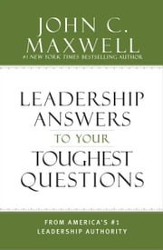 Leadership Answers to Your Toughest Questions - From America's #1 Leadership Authority ebook by John C. Maxwell