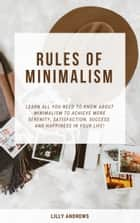 Rules Of Minimalism - Learn All You Need To Know About Minimalism To Achieve More Serenity, Satisfaction, Success And Happiness In Your Life! ebook by Lilly Andrews