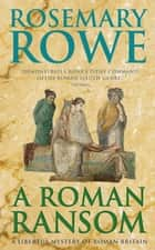 A Roman Ransom (A Libertus Mystery of Roman Britain, book 8) - A cunning crime thriller of blackmail and corruption ebook by Rosemary Rowe