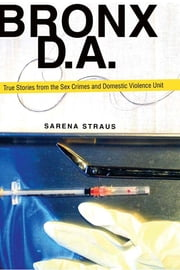 Bronx D.A. - True Stories from the Domestic Violence and Sex Crimes Unit ebook by Sarena Straus