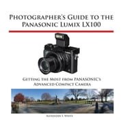 Photographer's Guide to the Panasonic Lumix LX100 - Getting the Most from Panasonic's Advanced Compact Camera ebook by Kobo.Web.Store.Products.Fields.ContributorFieldViewModel