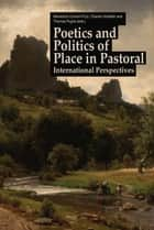 Poetics and Politics of Place in Pastoral - International Perspectives ebook by Bénédicte Chorier-Fryd, Thomas Pughe, Charles Holdefer