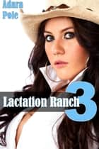 Lactation Ranch 3 ebook by Adara Pole