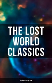 The Lost World Classics - Ultimate Collection - Journey to the Center of the Earth, The Shape of Things to Come, The Mysterious Island, The Coming Race, King Solomon's Mines, The Citadel of Fear, New Atlantis, The Lost Continent, Three Go Back… ebook by H. G. Wells, Abraham Merritt, Arthur Conan Doyle,...