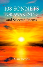 108 Sonnets for Awakening - and Selected Poems ebook by Alan Jacobs