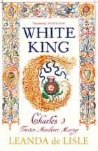 White King - Charles I, Traitor, Murderer, Martyr ebook by Leanda de Lisle