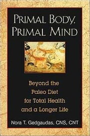 Primal Body, Primal Mind: Beyond the Paleo Diet for Total Health and a Longer Life - Beyond the Paleo Diet for Total Health and a Longer Life ebook by Nora T. Gedgaudas, CNS, CNT