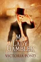 My Lady Gambler - Stories of Erotic Romance, Corsets, and an England that Never Was ebook by Victoria Pond