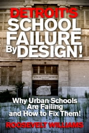 Detroit's School Failure By Design! Why Urban Schools Are Failing And How To Fix Them! ebook by Roosevelt Williams