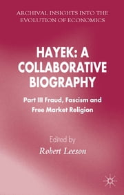 Hayek: A Collaborative Biography - Part III, Fraud, Fascism and Free Market Religion ebook by Dr Robert Leeson
