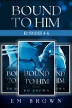 Bound to Him Box Set Episodes 4-6 (An International Billionaire Romance) ebook by Em Brown