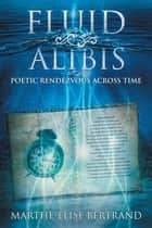Fluid Alibis - Poetic Rendezvous Across Time ebook by Marthe-Elise Bertrand