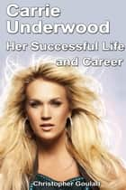 Carrie Underwood and her Successful Career ebook by Christopher Goulart