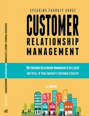 Speaking Frankly About Customer Relationship Management: Why Customer Relationship Management Is Still Alive and Vital to Your Company's Customer Strategy ebook by JC Quintana