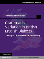 Grammatical Variation in British English Dialects - A Study in Corpus-Based Dialectometry ebook by Dr Benedikt Szmrecsanyi