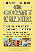 The Geography of Madness - Penis Thieves, Voodoo Death, and the Search for the Meaning of the World's Strangest Syndromes ebook by Frank Bures