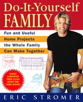 Do-It-Yourself Family - Fun and Useful Home Projects the Whole Family Can Make Together ebook by Eric Stromer