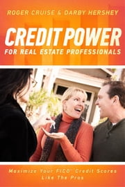 Credit Power for Real Estate Professionals - Maximize Your FICO Credit Scores Like the Pros ebook by Roger Cruise,Darby Hershey