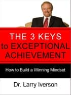 The 3 Keys to Exceptional Achievement - How to Build a Winning Mindset ebook by Dr. Larry Iverson