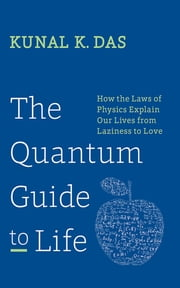 The Quantum Guide to Life - How the Laws of Physics Explain Our Lives from Laziness to Love ebook by Kunal K. Das