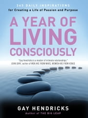 A Year of Living Consciously - 365 Daily Inspirations for Creating a Life of Passion and Purpose ebook by Gay Hendricks, PhD