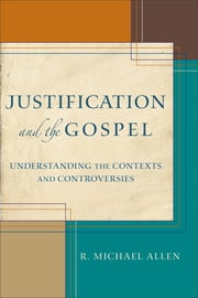 Justification and the Gospel - Understanding the Contexts and Controversies ebook by Michael Allen