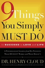 9 Things You Simply Must Do to Succeed in Love and Life - A Psychologist Learns from His Patients What Really Works and What Doesn't ebook by Henry Cloud