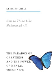 How to Think Like Muhammad Ali - The Paradox of Greatness and the Power of Mental Toughness ebook by Kevin Mitchell