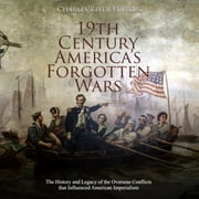 19th Century America's Forgotten Wars: The History and Legacy of the Overseas Conflicts that Influenced American Imperialism audiobook by Charles River Editors