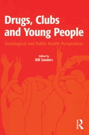 Drugs, Clubs and Young People - Sociological and Public Health Perspectives ebook by Bill Sanders